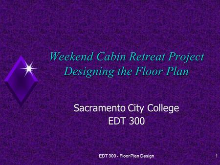 EDT 300 - Floor Plan Design1 Weekend Cabin Retreat Project Designing the Floor Plan Sacramento City College EDT 300.