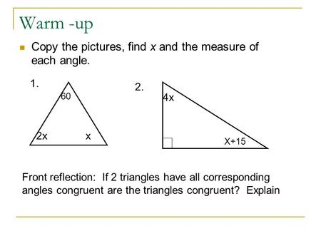 Warm -up Copy the pictures, find x and the measure of each angle. 2xx 60 1. 4x X+15 2. Front reflection: If 2 triangles have all corresponding angles congruent.