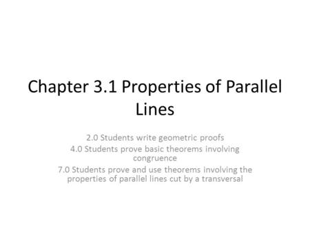 Chapter 3.1 Properties of Parallel Lines 2.0 Students write geometric proofs 4.0 Students prove basic theorems involving congruence 7.0 Students prove.