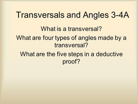 Transversals and Angles 3-4A What is a transversal? What are four types of angles made by a transversal? What are the five steps in a deductive proof?