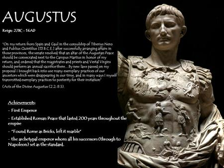 "AUGUSTUS Reign: 27BC – 14AD ""On my return from Spain and Gaul in the consulship of Tiberius Nero and Publius Quintilius [13 B.C.E.] after successfully."