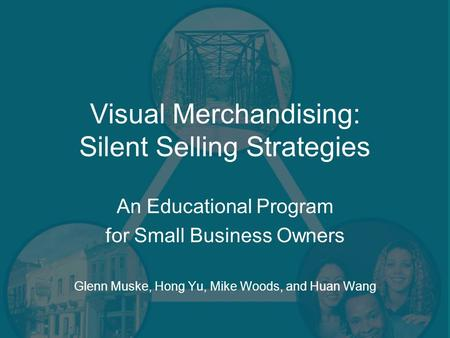 Visual Merchandising: Silent Selling Strategies An Educational Program for Small Business Owners Glenn Muske, Hong Yu, Mike Woods, and Huan Wang.