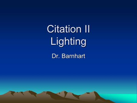 Citation II Lighting Dr. Barnhart. Lighting- introduction 1.Interior- Cockpit area (flood, map and optional glareshield), flight instruments/panel lights,