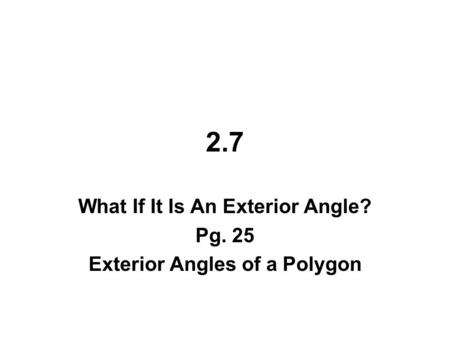 2.7 What If It Is An Exterior Angle? Pg. 25 Exterior Angles of a Polygon.