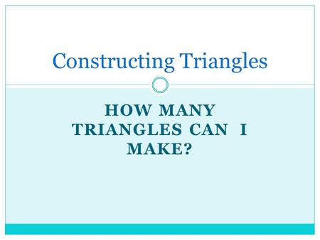 HOW MANY TRIANGLES CAN I MAKE? Constructing Triangles.