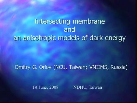 Intersecting membrane and an anisotropic models of dark energy Dmitry G. Orlov (NCU, Taiwan; VNIIMS, Russia) 1st June, 2008NDHU, Taiwan.