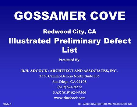R.H. ADCOCK / ARCHITECT AND ASSOCIATES, INC. Slide 1 GOSSAMER COVE Redwood City, CA Illustrated Preliminary Defect List Presented By: R.H. ADCOCK / ARCHITECT.