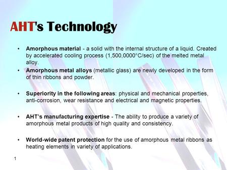 1 AHT's Technology Amorphous material - a solid with the internal structure of a liquid. Created by accelerated cooling process (1,500,0000°C/sec) of the.