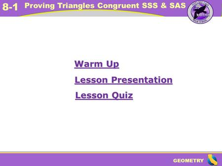 GEOMETRY 8-1 Proving Triangles Congruent SSS & SAS Warm Up Warm Up Lesson Presentation Lesson Presentation Lesson Quiz Lesson Quiz.