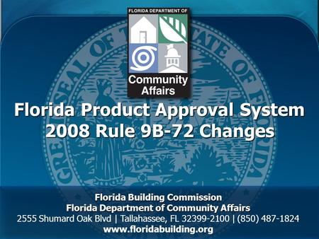 Florida Product Approval System 2008 Rule 9B-72 Changes Florida Building Commission Florida Department of Community Affairs 2555 Shumard Oak Blvd | Tallahassee,