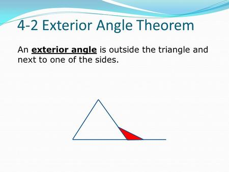 An exterior angle is outside the triangle and next to one of the sides. 4-2 Exterior Angle Theorem.