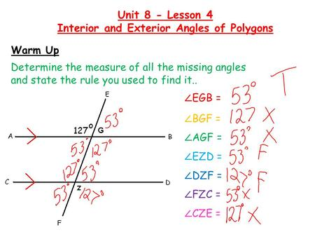 Warm Up Determine the measure of all the missing angles and state the rule you used to find it.. Unit 8 - Lesson 4 Interior and Exterior Angles of Polygons.
