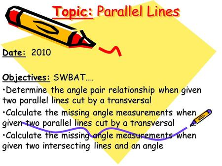 Topic: Parallel Lines Date: 2010 Objectives: SWBAT…. Determine the angle pair relationship when given two parallel lines cut by a transversalDetermine.