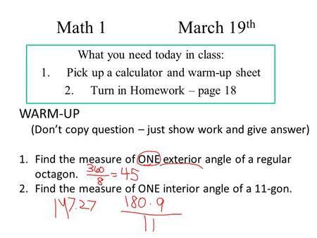 Math 1 March 19 th What you need today in class: 1.Pick up a calculator and warm-up sheet 2.Turn in Homework – page 18 WARM-UP (Don't copy question – just.