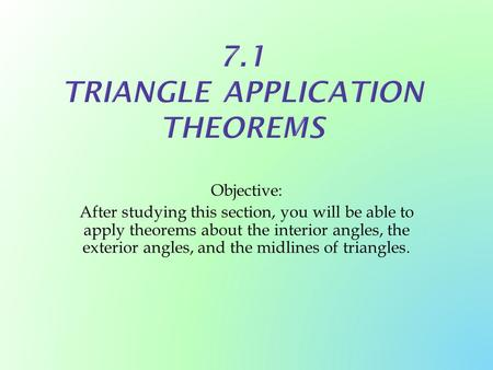 Objective: After studying this section, you will be able to apply theorems about the interior angles, the exterior angles, and the midlines of triangles.