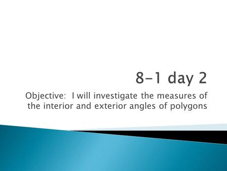 Objective: I will investigate the measures of the interior and exterior angles of polygons.