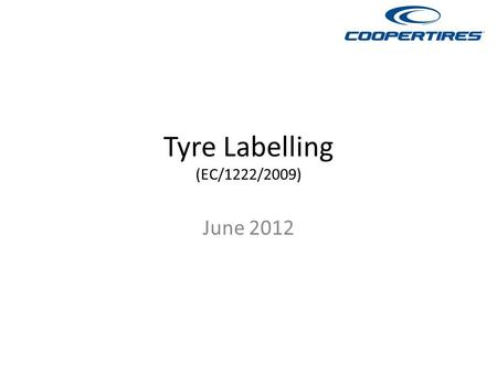 Tyre Labelling (EC/1222/2009) June 2012. Tyre Labelling Tyres will be graded according to wet grip, fuel efficiency and external noise. The presentation.