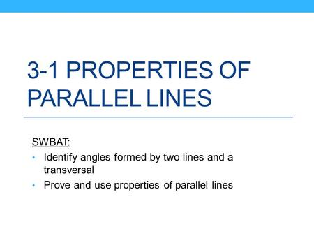 3-1 PROPERTIES OF PARALLEL LINES SWBAT: Identify angles formed by two lines and a transversal Prove and use properties of parallel lines.