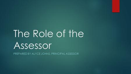 The Role of the Assessor PREPARED BY ALYCE JOHNS, PRINCIPAL ASSESSOR.