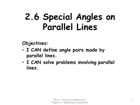 2.6 Special Angles on Parallel Lines Objectives: I CAN define angle pairs made by parallel lines. I CAN solve problems involving parallel lines. 1 Serra.
