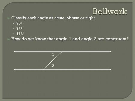  Classify each angle as acute, obtuse or right 90 o 72 o 116 o  How do we know that angle 1 and angle 2 are congruent? 1 2.