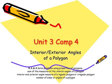 Unit 3 Comp 4 Interior/Exterior Angles of a Polygon R.4.G.2 Solve problems using properties of polygons: sum of the measures of the interior angles of.