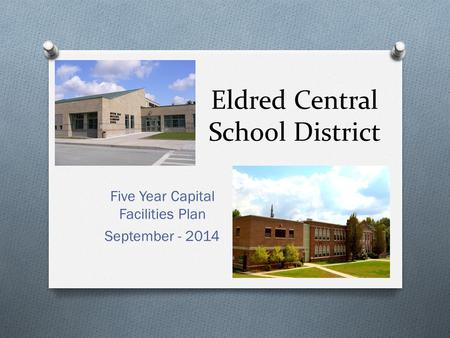 Eldred Central School District Five Year Capital Facilities Plan September - 2014.