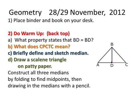 Geometry 28/29 November, 2012 1) Place binder and book on your desk. 2) Do Warm Up: (back top) a) What property states that BD = BD? b) What does CPCTC.