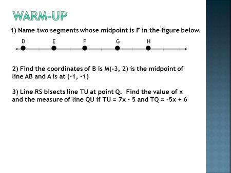 Warm-Up 1) Name two segments whose midpoint is F in the figure below.