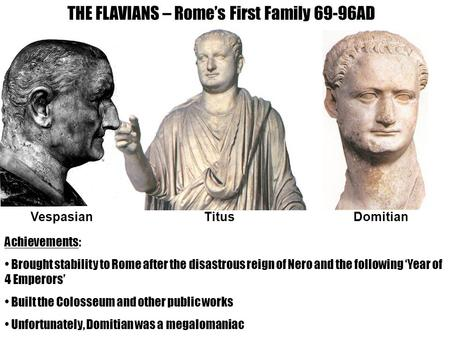 THE FLAVIANS – Rome's First Family 69-96AD VespasianTitusDomitian Achievements: Brought stability to Rome after the disastrous reign of Nero and the following.