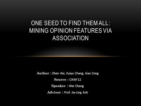 Author : Zhen Hai, Kuiyu Chang, Gao Cong Source : CIKM'12 Speaker : Wei Chang Advisor : Prof. Jia-Ling Koh ONE SEED TO FIND THEM ALL: MINING OPINION FEATURES.