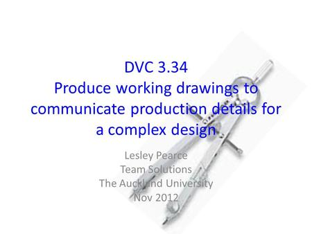 DVC 3.34 Produce working drawings to communicate production details for a complex design Lesley Pearce Team Solutions The Auckland University Nov 2012.