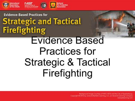 Evidence Based Practices for Strategic & Tactical Firefighting.