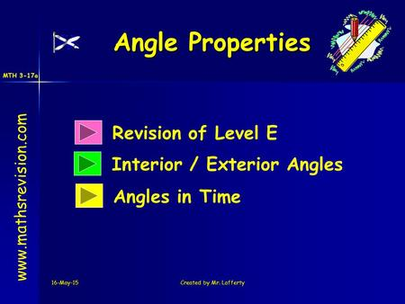 MTH 3-17a 16-May-15Created by Mr. Lafferty Revision of Level E Interior / Exterior Angles Angle Properties www.mathsrevision.com Angles in Time.