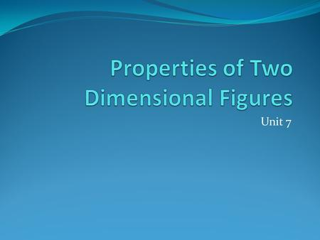 Unit 7. Unit 7: Properties of Two Dimensional Figures.