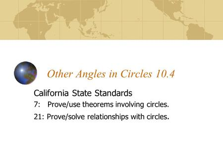 Other Angles in Circles 10.4 California State Standards 7: Prove/use theorems involving circles. 21: Prove/solve relationships with circles.