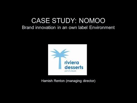 CASE STUDY: NOMOO Brand innovation in an own label Environment Hamish Renton (managing director)
