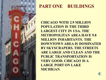 PART ONE BUILDINGS CHICAGO WITH 2.9 MILLION POPULATION IS THE THIRD LARGEST CITY IN USA. THE METROPOLITAN AREA HAVE 9.8 MILLION INHABITANTS. THE DOWNTOWN.