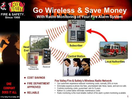 1 Fox Valley Fire & Safety's Wireless Radio Network Our customers experience reduced monitoring costs; normally 25% or more. Eliminates expensive phone.
