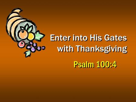 Enter into His Gates with Thanksgiving Psalm 100:4.