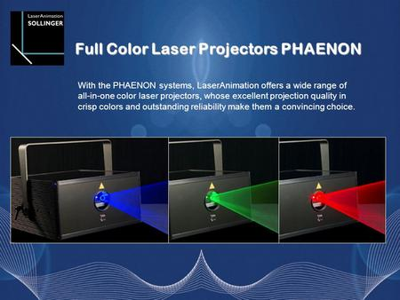 Full Color Laser Projectors PHAENON With the PHAENON systems, LaserAnimation offers a wide range of all-in-one color laser projectors, whose excellent.