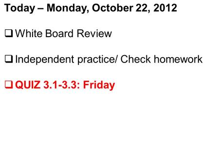 Today – Monday, October 22, 2012  White Board Review  Independent practice/ Check homework  QUIZ 3.1-3.3: Friday.