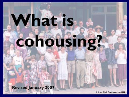 What is cohousing? © Kraus-Fitch Architects, Inc. 2002 Revised January 2007.