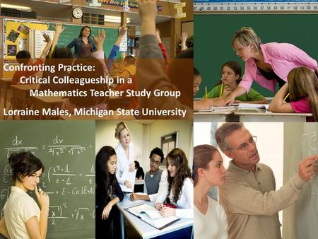 Confronting Practice: Critical Colleagueship in a Mathematics Teacher Study Group Lorraine Males, Michigan State University.