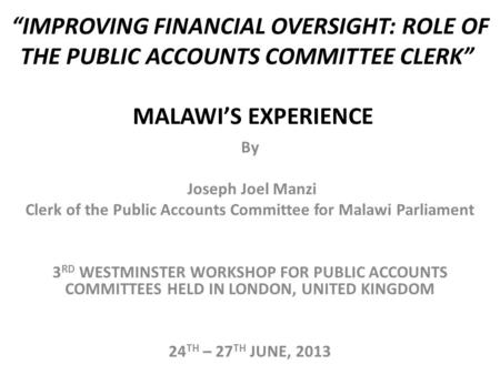 """IMPROVING FINANCIAL OVERSIGHT: ROLE OF THE PUBLIC ACCOUNTS COMMITTEE CLERK"" MALAWI'S EXPERIENCE By Joseph Joel Manzi Clerk of the Public Accounts Committee."