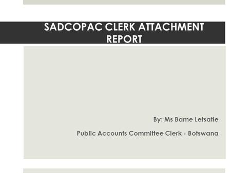 SADCOPAC CLERK ATTACHMENT REPORT By: Ms Bame Letsatle Public Accounts Committee Clerk - Botswana.