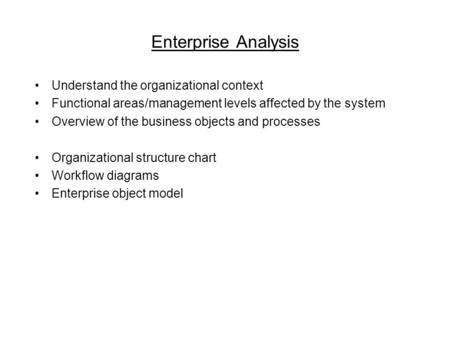 Enterprise Analysis Understand the organizational context Functional areas/management levels affected by the system Overview of the business objects and.