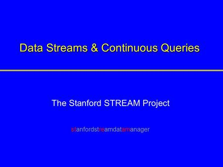 Data Streams & Continuous Queries The Stanford STREAM Project stanfordstreamdatamanager.