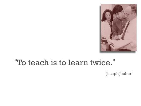 """ To teach is to learn twice. "" – Joseph Joubert."