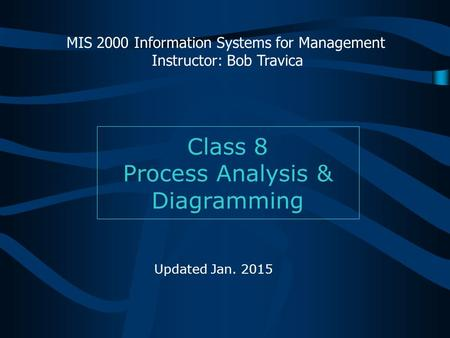 Class 8 Process Analysis & Diagramming MIS 2000 Information Systems for Management Instructor: Bob Travica Updated Jan. 2015.